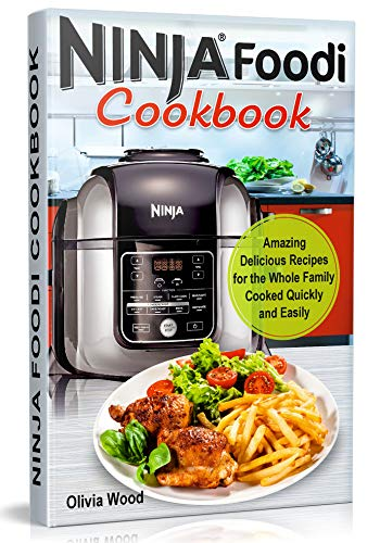 NINJA FOODI COOKBOOK: Amazingly Mouthwatering Recipes for the Whole Family Cooked Quickly and Easily by Olivia Wood