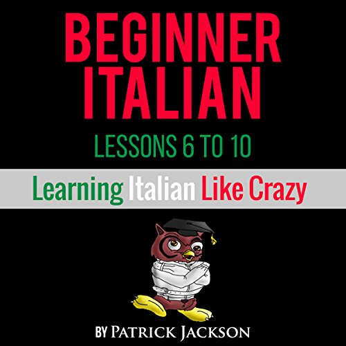 (Learn Italian with Learn Beginner Italian Lessons 6-10: From Learning Like Crazy)