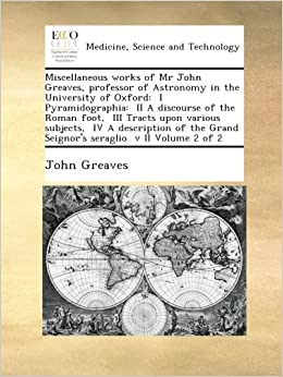 Book Miscellaneous works of Mr John Greaves, professor of Astronomy in the University of Oxford: I Pyramidographia: II A discourse of the Roman foot, ... Grand Seignor's seraglio v II Volume 2 of 2