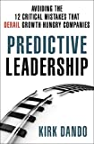 Predictive Leadership: Avoiding the 12 Critical Mistakes That Derail Growth-Hungry Companies by Dando, Kirk (May 27, 2014) Hardcover