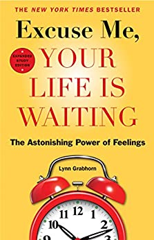 Excuse Me, Your Life Is Waiting, Expanded Study Edition: The Astonishing Power of Feelings by [Grabhorn, Lynn]
