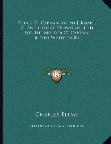 Trials Of Captain Joseph J. Knapp, Jr. And George Crowninshield For The Murder Of Captain Joseph White (1830)
