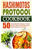 Hashimotos Protocol Cookbook: 50 Hashimoto Meals For A Healthier Thyroid-Heal And Repair The Gut