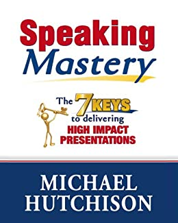 Speaking Mastery - The 7 Keys to Delivering High Impact Presentations (Advice & How To Book 1) by [Hutchison, Michael]