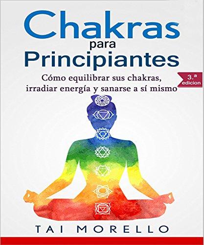 Chakras para Principiantes: Cómo equilibrar sus chakras, irradiar energía y sanarse a sí mismo (Spanish Edition)