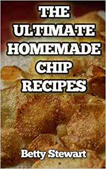 The Ultimate Homemade Chip Recipes: Easy, Healthy and Delicious Potato, Fruit, Vegetable and flour chip recipes that anybody can make at home.