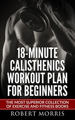 Calisthenics: 18-Minute Calisthenics Workout Plan for Beginners: The Most Superior Collection of Exercise and Fitness Books (Bodyweight Exercises, Calisthenics ... Workout Plan, Calisthenics Workout, Book ()