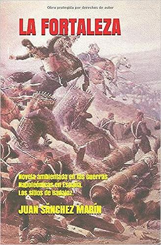 LA FORTALEZA: Novela ambientada en las Guerras Napoleónicas en España. Los sitios de Badajoz: Amazon.es: Sanchez Marin, Juan: Libros