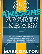 80 AWESOME SPORTS GAMES: THE EPIC TEACHER HANDBOOK OF 80 INDOOR AND OUTDOOR PHYSICAL EDUCATION GAMES FOR ELEMENTARY AND HIGH SCHOOL KIDS