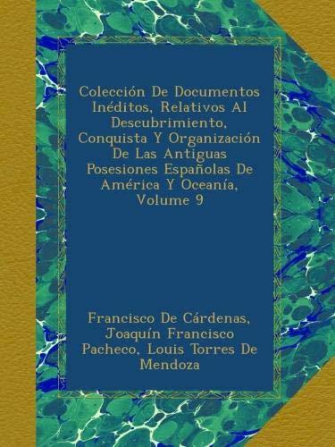 Read Online Colección De Documentos Inéditos, Relativos Al Descubrimiento, Conquista Y Organización De Las Antiguas Posesiones Españolas De América Y Oceanía, Volume 9 (Spanish Edition) pdf epub