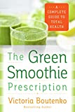 The Green Smoothie Prescription: A Complete Guide to Total Health