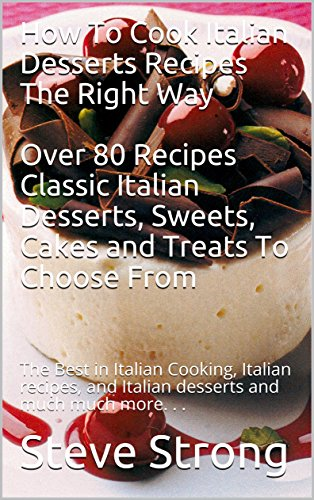 How To Cook Italian Desserts Recipes The Right Way  Over 80 Recipes Classic Italian Desserts, Sweets, Cakes and Treats To Choose From: The Best in Italian Cooking Italian recipes Italian desserts by Steve Strong