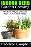 Indoor Herb Garden Growing - The Easy Way to Cultivate Your Own Indoor Herbs
