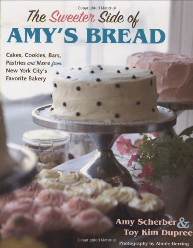 The Sweeter Side of Amy's Bread: Cakes, Cookies, Bars, Pastries and More from New York City's Favorite Bakery by Toy Kim Dupree, Amy Scherber
