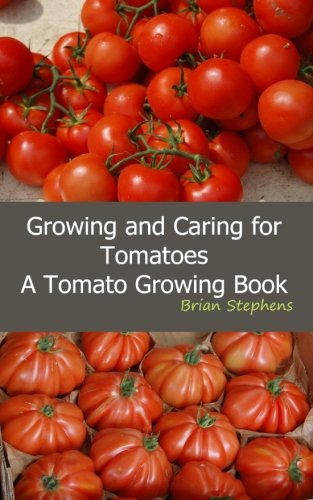 Growing and Caring for Tomatoes: An Essential Tomato Growing Book