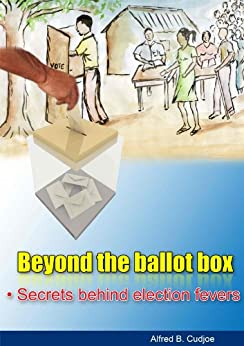 Beyond the ballot box - Secrets behind election fevers by [Cudjoe, Alfred B]