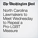 North Carolina Lawmakers to Meet Wednesday to Repeal a Pro-LGBT Measure | Sandhya Somashekhar