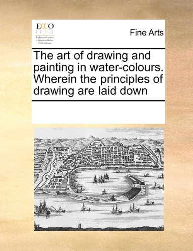 Download The art of drawing and painting in water-colours. Wherein the principles of drawing are laid down ebook