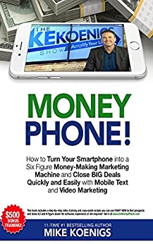 Money Phone: How to Turn Your Smartphone into a Six Figure Money-Making Marketing Machine and Close BIG Deals Quickly and Easily with Mobile Text and Video Marketing by [Koenigs, Mike]