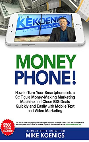 Figure Phone - Money Phone: How to Turn Your Smartphone into a Six Figure Money-Making Marketing Machine and Close BIG Deals Quickly and Easily with Mobile Text and Video Marketing