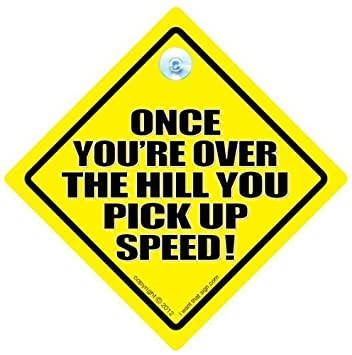 Funny signs iwantthatsign com once you are over the hill you pick up speed car