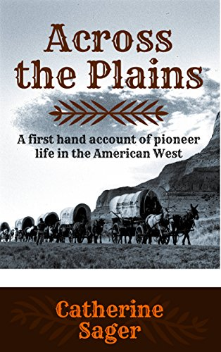 Across the Plains (Illustrated): A first hand account of pioneer life in the American West by [Sager, Catherine]