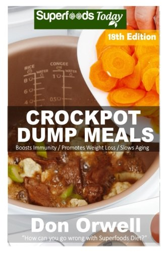 Crockpot Dump Meals: Over 220 Quick & Easy Gluten Free Low Cholesterol Whole Foods Recipes full of Antioxidants & Phytochemicals (Slow Cooking Natural Weight Loss Transformation) (Volume 12) by Don Orwell