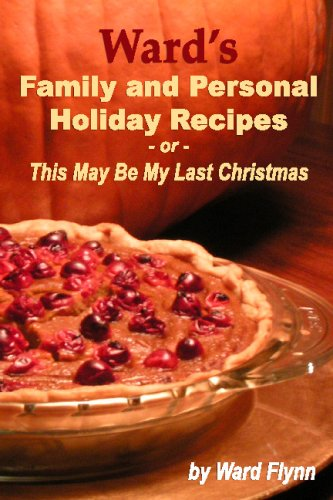 Ward's Family And Personal Holiday Recipes: This May Be My Last Christmas by Ward Flynn