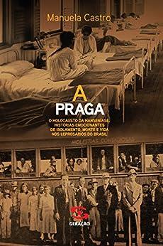 A praga: O holocausto da hanseníase. Histórias emocionantes de isolamento, morte e vida nos leprosários do Brasil por [Castro, Manuela]