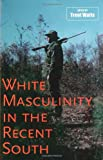 img - for White Masculinity in the Recent South (Making the Modern South) book / textbook / text book