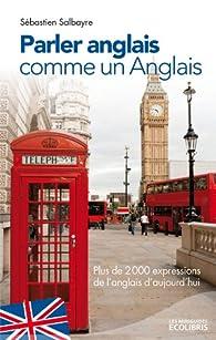Parler anglais comme un Anglais : Plus de 2000 expressions de l'anglais d'aujourd'hui par Sébastien Salbayre