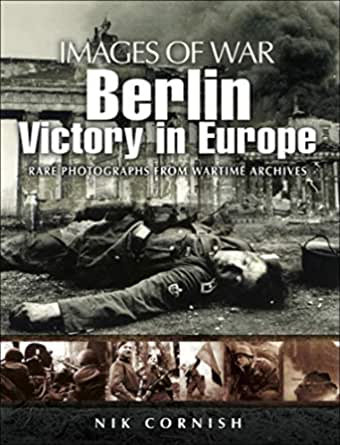 Amazon Com Berlin Victory In Europe Images Of War Ebook Cornish Nik Kindle Store