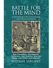 Battle for the Mind: A Physiology of Conversion and Brain-Washing -- How Evangelists, Psychiatrists, Politicians, and Medicine Men Can Change Your Beliefs and Behavior