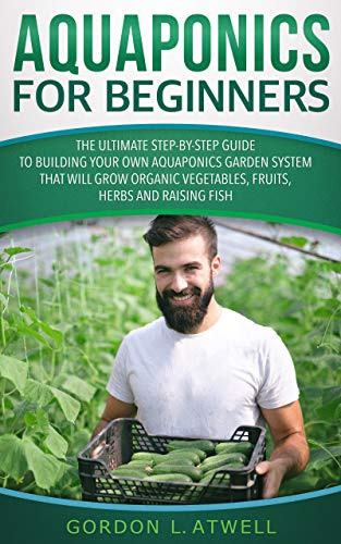 Aquaponics for Beginners: The Ultimate Step-by-Step Guide to Building Your Own Aquaponics Garden System That Will Grow Organic Vegetables, Fruits, Herbs and Raising Fish by [Atwell, Gordon L.]