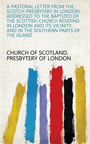 A Pastoral Letter from the Scotch Presbytery in London: Addressed to the Baptized of the Scottish Church Residing in London and Its Vicinity, and in the Southern Parts of the Island ()