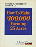 How to Make One Hundred Thousand Dollars Farming Twenty-Five Acres, Booker T. Whatley, 0913107093
