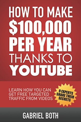 How To Make $100,000 Thanks To YouTube: Learn How You Can Get Free Targeted Traffic From Videos
