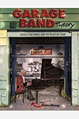 Garage Band Theory (Garage Band Theory - Tools the Pro's Use to Play by Ear) (Volume 1) Paperback