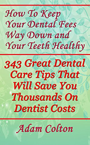 How To Keep Your Dental Fees Way Down and Your Teeth Healthy: 343 Great Dental Care Tips That Will Save You Thousands On Dentist Costs by [Colton, Adam]