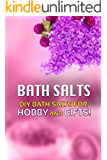 Bath Salts - DIY Bath Salts for Hobby and Gifts!: The Step-By-Step Playbook for Making Bath Salts For Gifts And Hobby