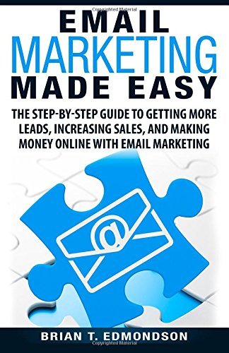 Email Marketing Made Easy: The Step-by-Step Guide to Getting More Leads,  Increasing Sales, and Making Money Online with Email Marketing (Volume 4):  Edmondson, Brian T.: 9780988873483: Amazon.com: Books