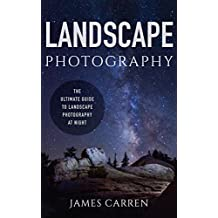 PHOTOGRAPHY: Landscape Photography - The Ultimate Guide to Landscape Photography At Night (Photography, Landscape Photography, Photoshop, Digital Photography, ... Photography Books, Photography Magazines)