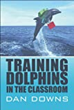Training Dolphins in the Classroom, Dan Downs, 1607492946
