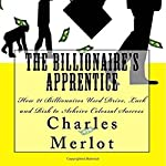 The Billionaire's Apprentice: How 21 Billionaires Used Drive, Luck and Risk to Achieve Colossal Success | Charles Merlot