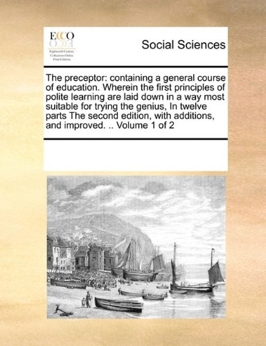 Download The preceptor: containing a general course of education. Wherein the first principles of polite learning are laid down in a way most suitable for ... additions, and improved. .. Volume 1 of 2 PDF