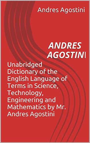 Unabridged  Dictionary of the English Language of Terms in Science, Technology, Engineering and Mathematics by Dr. Andres Agostini,  DSc., PhD., M.D., J.D., Ed.D, Th.D., S.T.D. Pdf