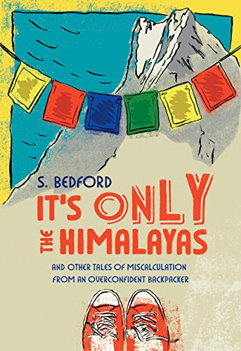 It's Only the Himalayas: And Other Tales of Miscalculation from an Overconfident Backpacker by [Bedford, S.]
