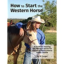 How To Start The Western Horse: A Guide to Training The Western Horse For Optimum Performance Under Saddle (Western Horsemanship Book 1)
