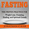 Fasting: The Proven Practice for Weight Loss, Cleansing, Healing and Spiritual Growth Audiobook by Jonathan Clear Narrated by Chuck Shelby