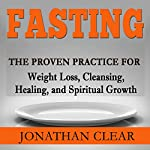 Fasting: The Proven Practice for Weight Loss, Cleansing, Healing and Spiritual Growth | Jonathan Clear